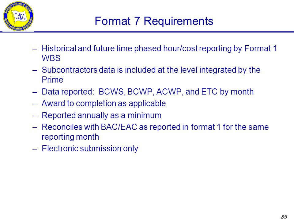 85 Format 7 Requirements –Historical and future time phased hour/cost reporting by Format 1 WBS –Subcontractors data is included at the level integrated by the Prime –Data reported: BCWS, BCWP, ACWP, and ETC by month –Award to completion as applicable –Reported annually as a minimum –Reconciles with BAC/EAC as reported in format 1 for the same reporting month –Electronic submission only
