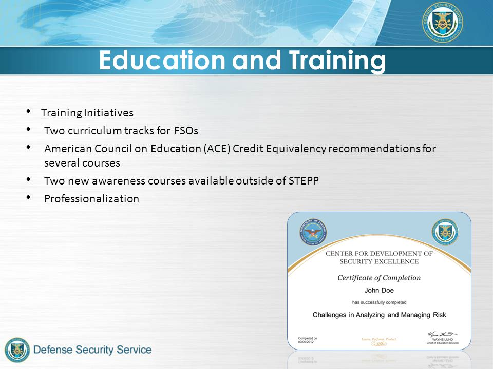 Training Initiatives Two curriculum tracks for FSOs American Council on Education (ACE) Credit Equivalency recommendations for several courses Two new awareness courses available outside of STEPP Professionalization Education and Training