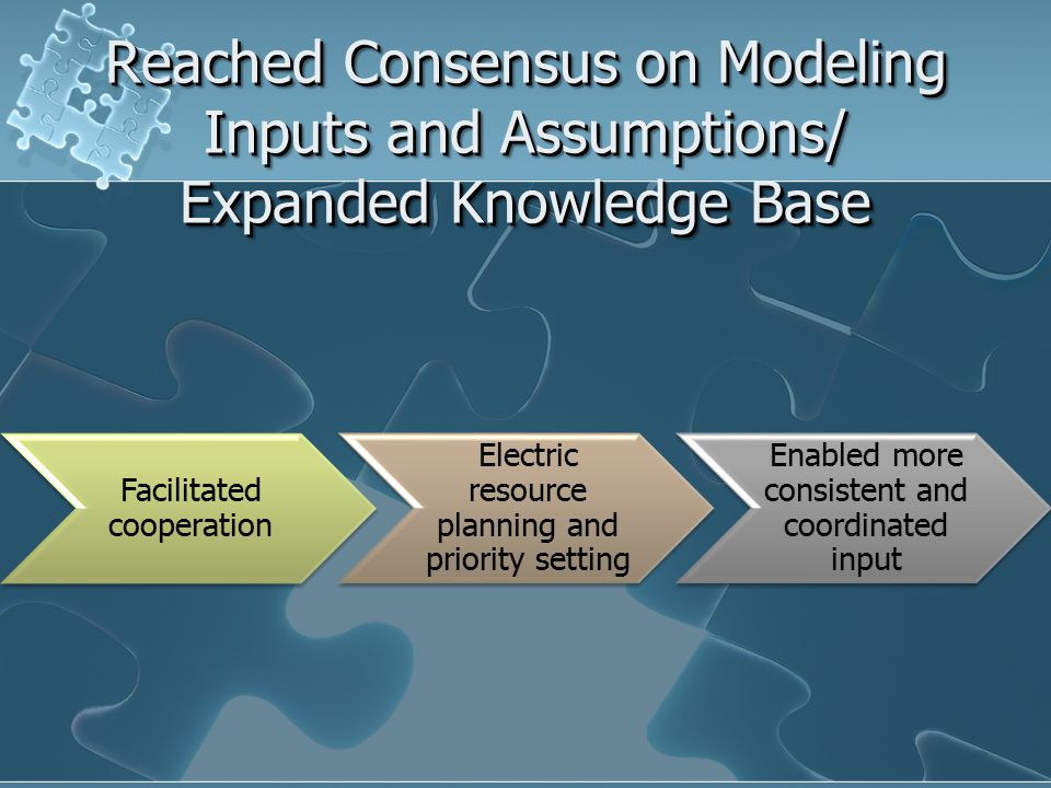 Facilitated cooperation Electric resource planning and priority setting Enabled more consistent and coordinated input Reached Consensus on Modeling Inputs and Assumptions/ Expanded Knowledge Base