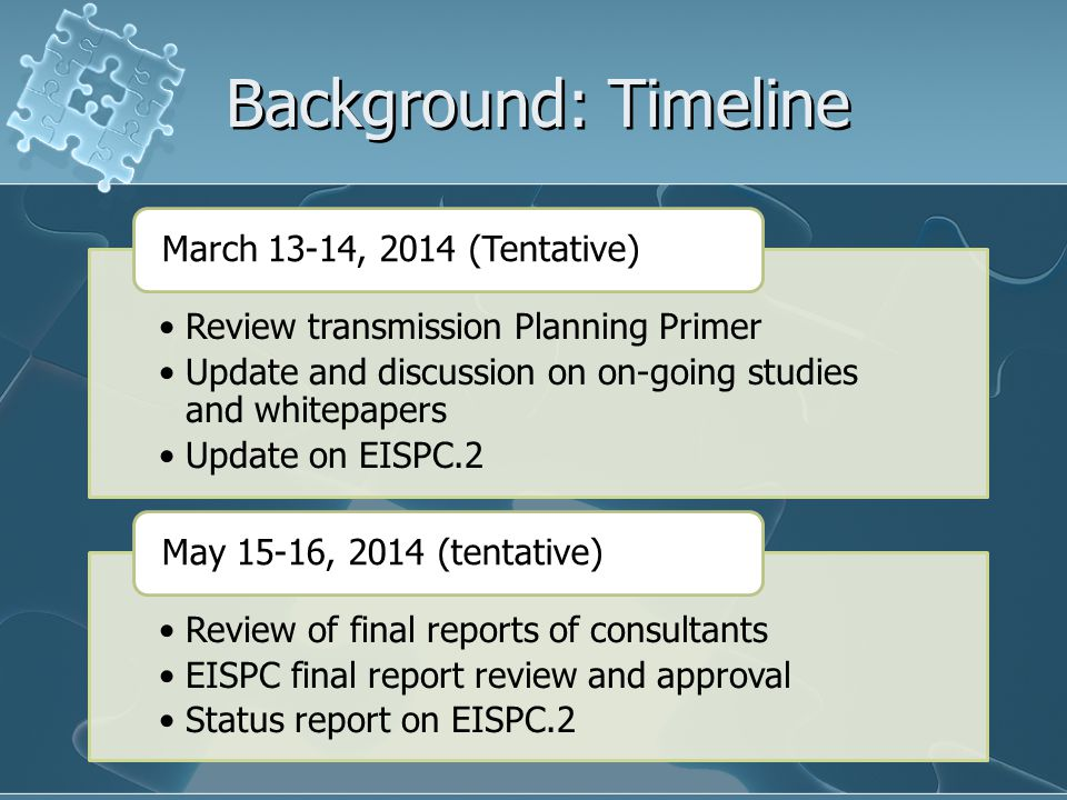 Background: Timeline Review transmission Planning Primer Update and discussion on on-going studies and whitepapers Update on EISPC.2 March 13-14, 2014 (Tentative) Review of final reports of consultants EISPC final report review and approval Status report on EISPC.2 May 15-16, 2014 (tentative)