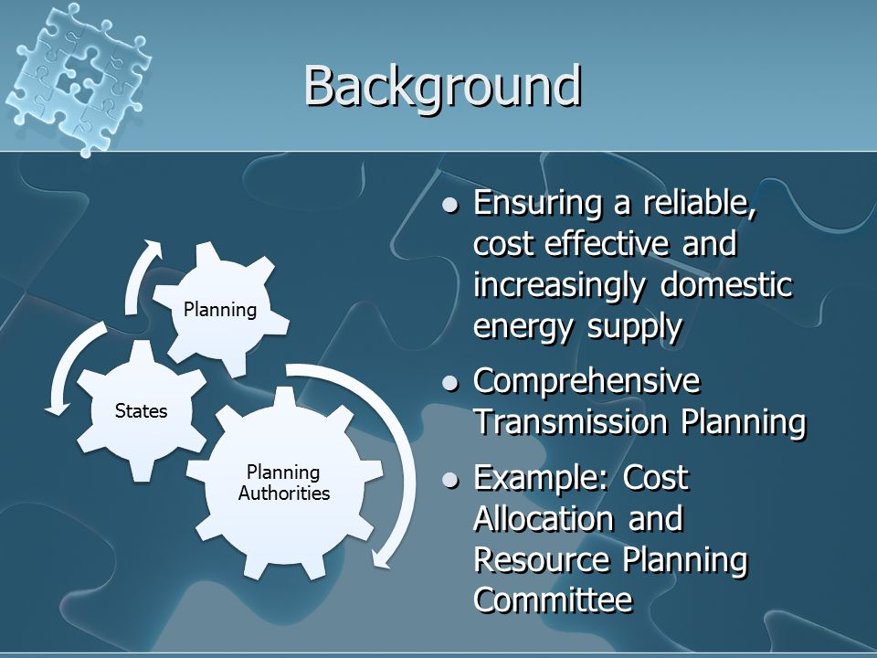 Background Planning Authorities States Planning Ensuring a reliable, cost effective and increasingly domestic energy supply Comprehensive Transmission Planning Example: Cost Allocation and Resource Planning Committee