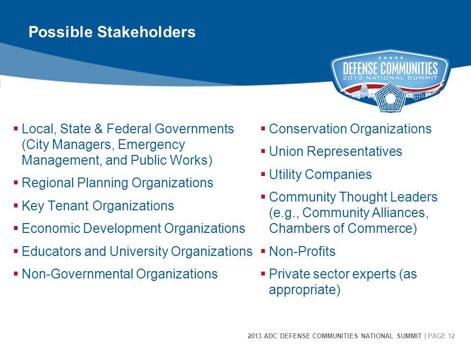 2013 ADC DEFENSE COMMUNITIES NATIONAL SUMMIT | PAGE 12 12 Possible Stakeholders  Local, State & Federal Governments (City Managers, Emergency Management, and Public Works)  Regional Planning Organizations  Key Tenant Organizations  Economic Development Organizations  Educators and University Organizations  Non-Governmental Organizations  Conservation Organizations  Union Representatives  Utility Companies  Community Thought Leaders (e.g., Community Alliances, Chambers of Commerce)  Non-Profits  Private sector experts (as appropriate)