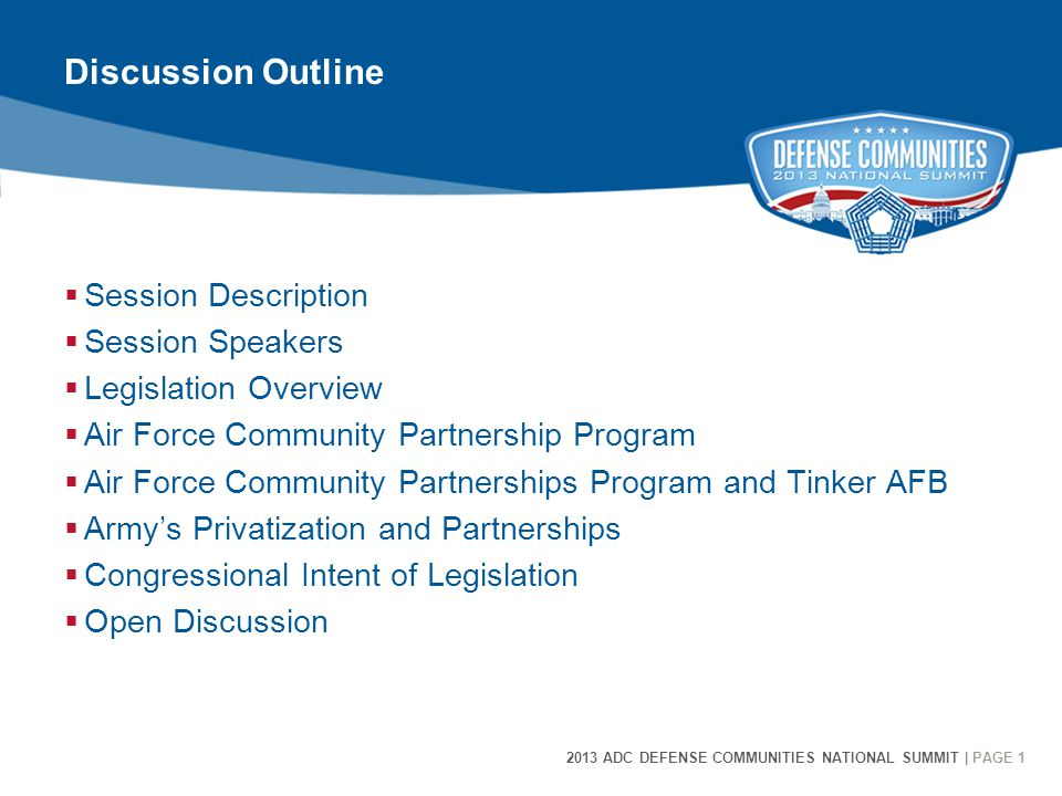 2013 ADC DEFENSE COMMUNITIES NATIONAL SUMMIT | PAGE 1 1 Discussion Outline  Session Description  Session Speakers  Legislation Overview  Air Force Community Partnership Program  Air Force Community Partnerships Program and Tinker AFB  Army's Privatization and Partnerships  Congressional Intent of Legislation  Open Discussion