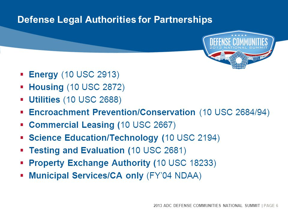 2013 ADC DEFENSE COMMUNITIES NATIONAL SUMMIT | PAGE 6 6 Defense Legal Authorities for Partnerships  Energy (10 USC 2913)  Housing (10 USC 2872)  Ut