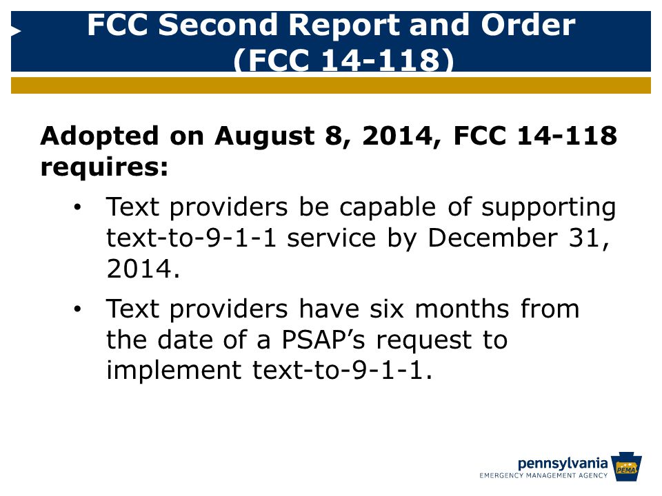 Adopted on August 8, 2014, FCC 14-118 requires: Text providers be capable of supporting text-to-9-1-1 service by December 31, 2014.