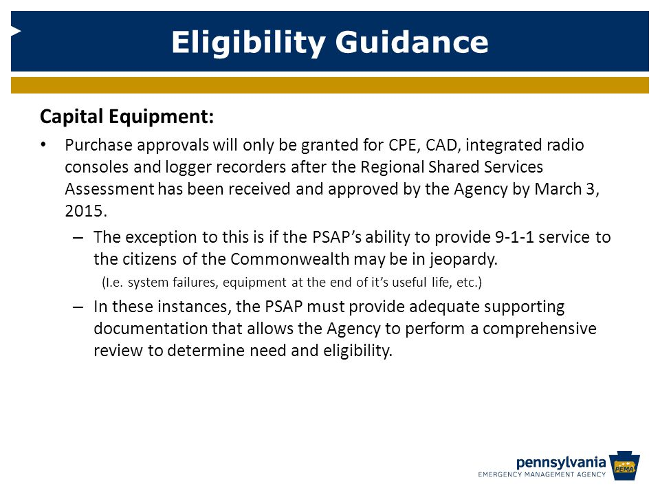 Eligibility Guidance Capital Equipment: Purchase approvals will only be granted for CPE, CAD, integrated radio consoles and logger recorders after the Regional Shared Services Assessment has been received and approved by the Agency by March 3, 2015.