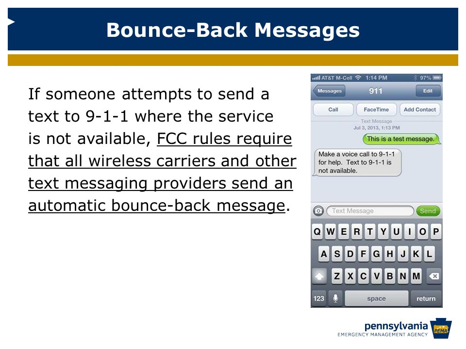If someone attempts to send a text to 9-1-1 where the service is not available, FCC rules require that all wireless carriers and other text messaging providers send an automatic bounce-back message.