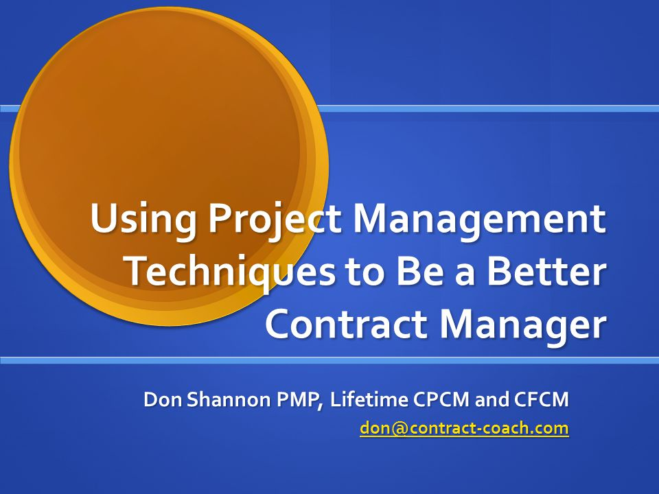Using Project Management Techniques to Be a Better Contract Manager Don Shannon PMP, Lifetime CPCM and CFCM don@contract-coach.com
