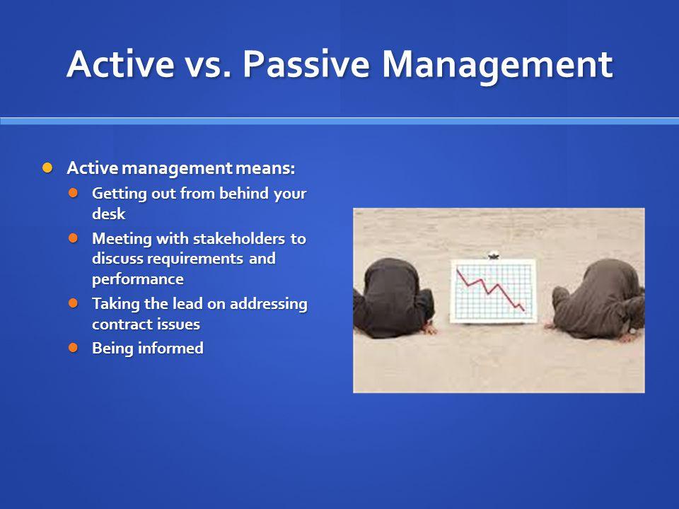 Active vs. Passive Management Active management means: Active management means: Getting out from behind your desk Getting out from behind your desk Me