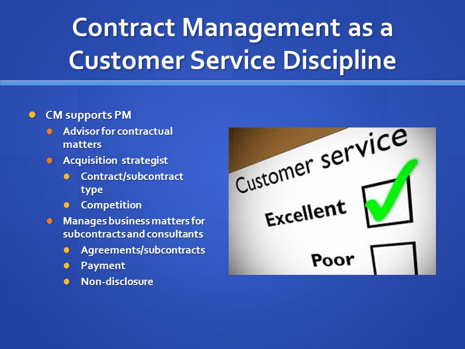 Contract Management as a Customer Service Discipline CM supports PM CM supports PM Advisor for contractual matters Advisor for contractual matters Acquisition strategist Acquisition strategist Contract/subcontract type Contract/subcontract type Competition Competition Manages business matters for subcontracts and consultants Manages business matters for subcontracts and consultants Agreements/subcontracts Agreements/subcontracts Payment Payment Non-disclosure Non-disclosure