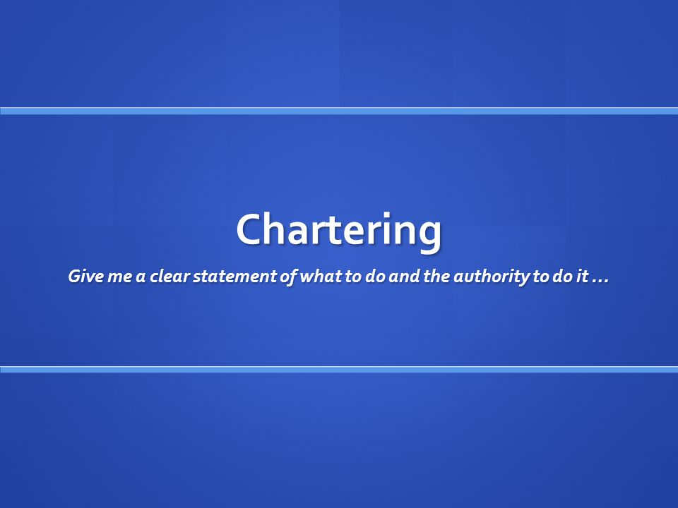 Chartering Give me a clear statement of what to do and the authority to do it …