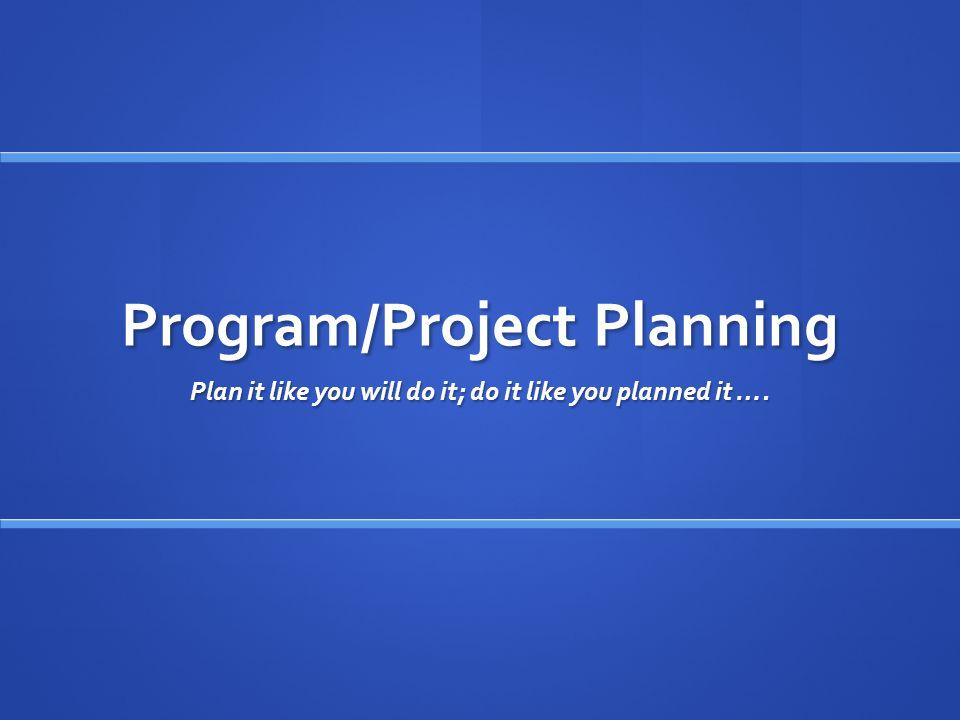 Program/Project Planning Plan it like you will do it; do it like you planned it ….