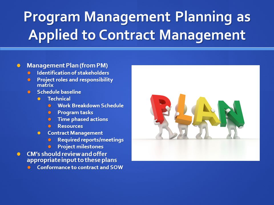 Program Management Planning as Applied to Contract Management Management Plan (from PM) Management Plan (from PM) Identification of stakeholders Identification of stakeholders Project roles and responsibility matrix Project roles and responsibility matrix Schedule baseline Schedule baseline Technical Technical Work Breakdown Schedule Work Breakdown Schedule Program tasks Program tasks Time phased actions Time phased actions Resources Resources Contract Management Contract Management Required reports/meetings Required reports/meetings Project milestones Project milestones CM's should review and offer appropriate input to these plans CM's should review and offer appropriate input to these plans Conformance to contract and SOW Conformance to contract and SOW