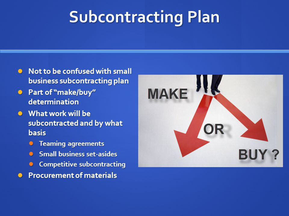 Subcontracting Plan Not to be confused with small business subcontracting plan Not to be confused with small business subcontracting plan Part of make/buy determination Part of make/buy determination What work will be subcontracted and by what basis What work will be subcontracted and by what basis Teaming agreements Teaming agreements Small business set-asides Small business set-asides Competitive subcontracting Competitive subcontracting Procurement of materials Procurement of materials