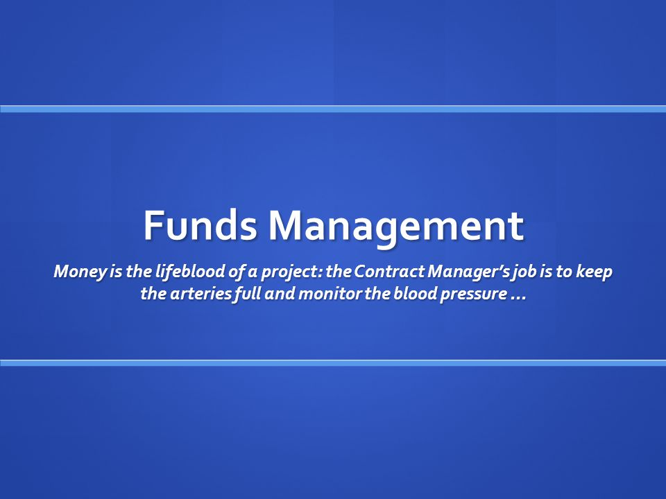 Funds Management Money is the lifeblood of a project: the Contract Manager's job is to keep the arteries full and monitor the blood pressure...