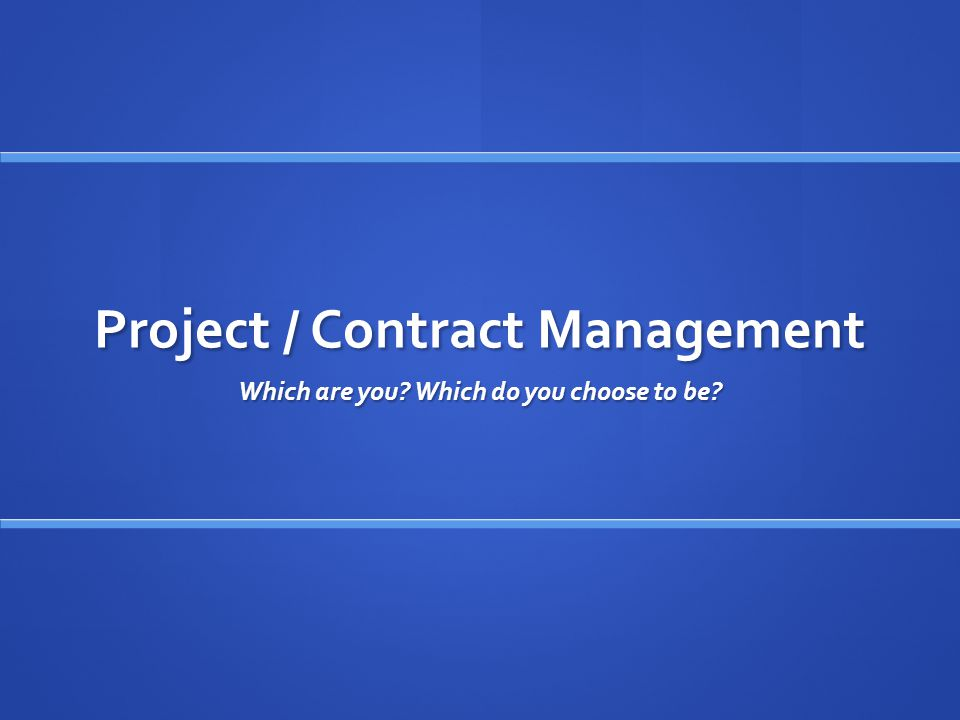 Project / Contract Management Which are you Which do you choose to be