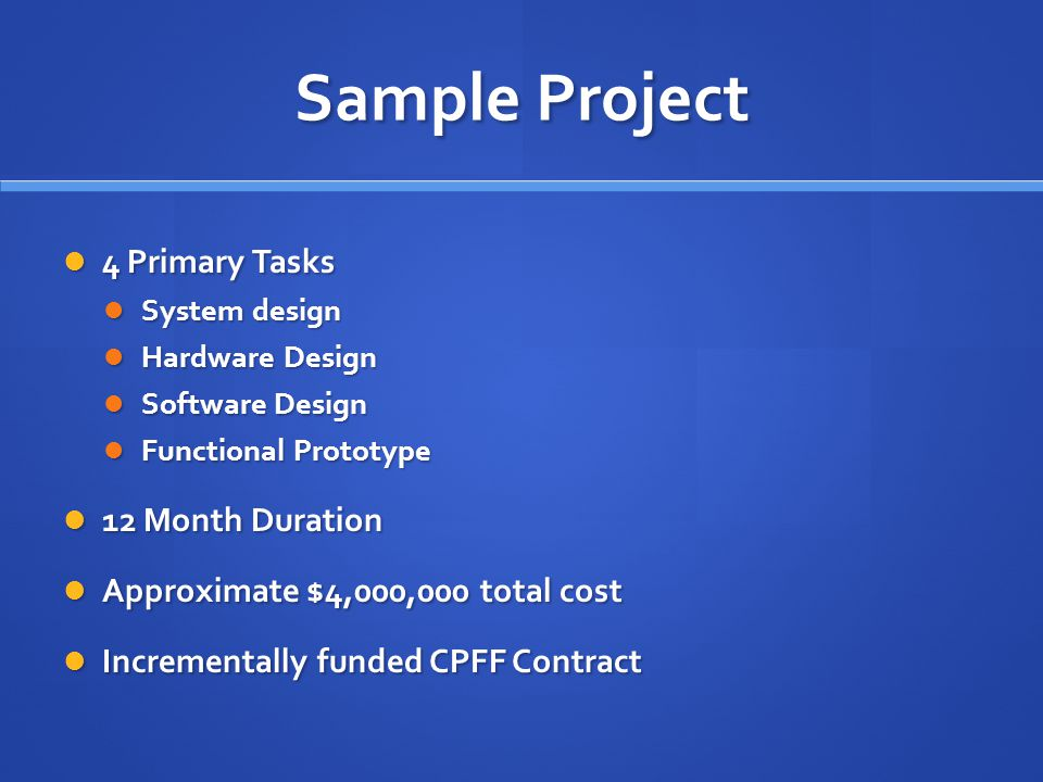 Sample Project 4 Primary Tasks 4 Primary Tasks System design System design Hardware Design Hardware Design Software Design Software Design Functional Prototype Functional Prototype 12 Month Duration 12 Month Duration Approximate $4,000,000 total cost Approximate $4,000,000 total cost Incrementally funded CPFF Contract Incrementally funded CPFF Contract