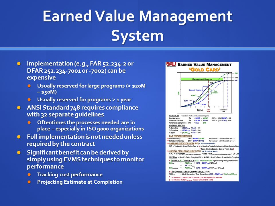 Earned Value Management System Implementation (e.g., FAR 52.234-2 or DFAR 252.234-7001 or -7002) can be expensive Implementation (e.g., FAR 52.234-2 or DFAR 252.234-7001 or -7002) can be expensive Usually reserved for large programs (> $20M – $50M) Usually reserved for large programs (> $20M – $50M) Usually reserved for programs > 1 year Usually reserved for programs > 1 year ANSI Standard 748 requires compliance with 32 separate guidelines ANSI Standard 748 requires compliance with 32 separate guidelines Oftentimes the processes needed are in place – especially in ISO 9000 organizations Oftentimes the processes needed are in place – especially in ISO 9000 organizations Full implementation is not needed unless required by the contract Full implementation is not needed unless required by the contract Significant benefit can be derived by simply using EVMS techniques to monitor performance Significant benefit can be derived by simply using EVMS techniques to monitor performance Tracking cost performance Tracking cost performance Projecting Estimate at Completion Projecting Estimate at Completion
