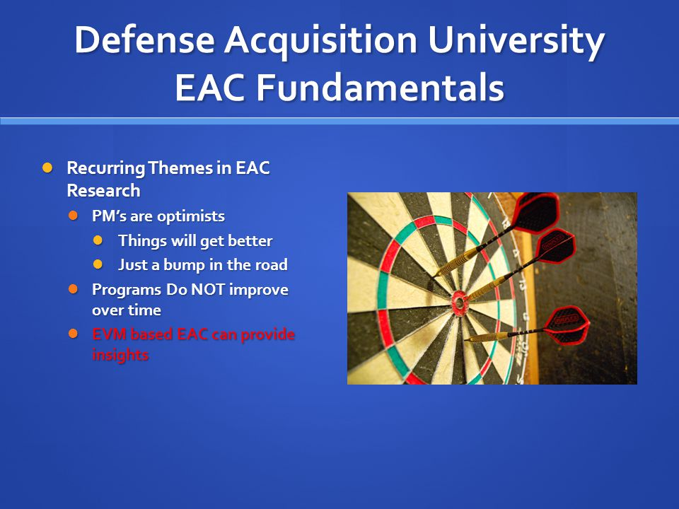 Defense Acquisition University EAC Fundamentals Recurring Themes in EAC Research Recurring Themes in EAC Research PM's are optimists PM's are optimists Things will get better Things will get better Just a bump in the road Just a bump in the road Programs Do NOT improve over time Programs Do NOT improve over time EVM based EAC can provide insights EVM based EAC can provide insights