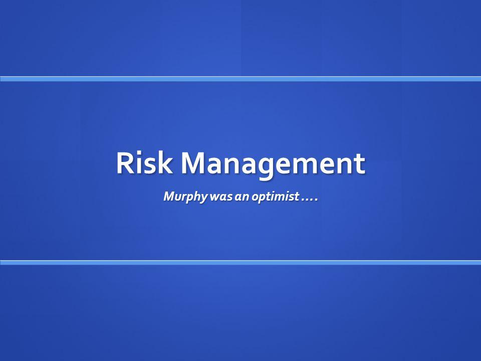 Risk Management Murphy was an optimist ….