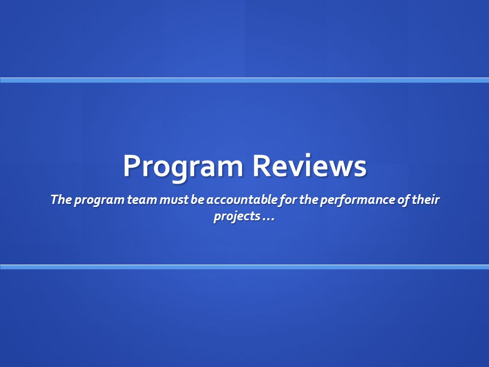 Program Reviews The program team must be accountable for the performance of their projects …