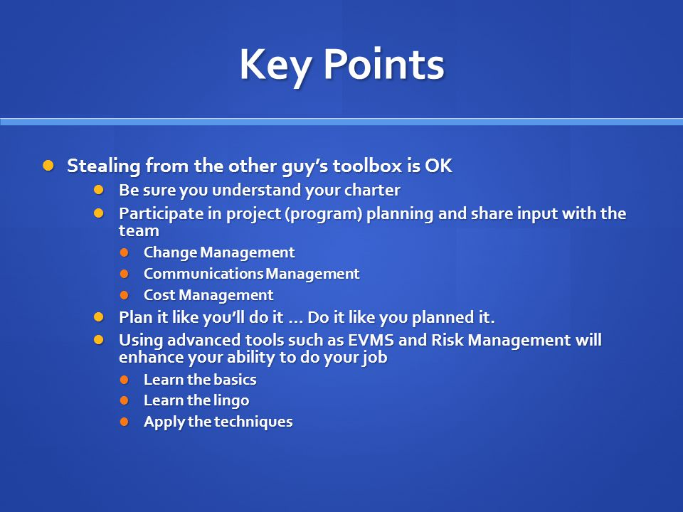 Key Points Stealing from the other guy's toolbox is OK Stealing from the other guy's toolbox is OK Be sure you understand your charter Be sure you understand your charter Participate in project (program) planning and share input with the team Participate in project (program) planning and share input with the team Change Management Change Management Communications Management Communications Management Cost Management Cost Management Plan it like you'll do it … Do it like you planned it.
