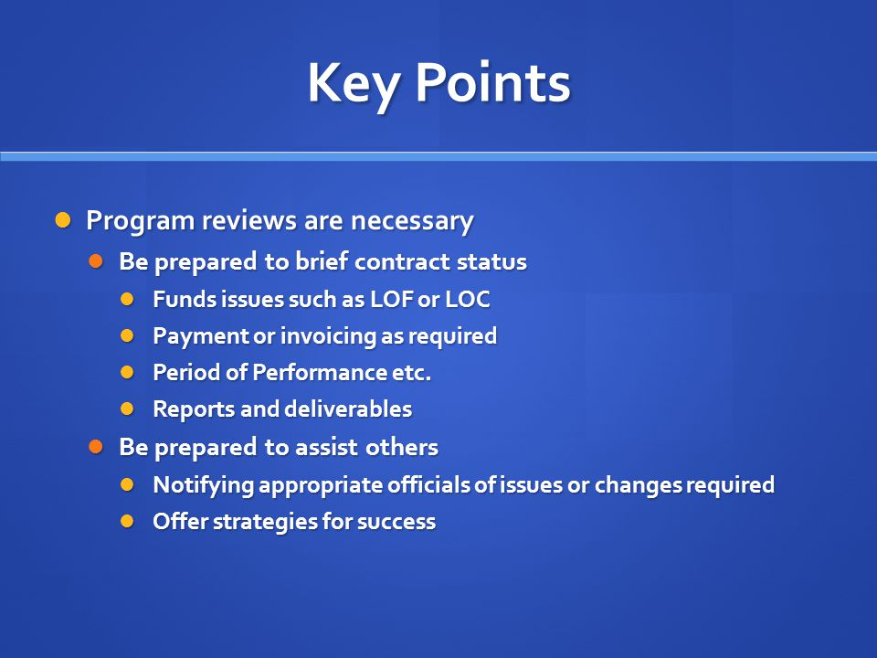 Key Points Program reviews are necessary Program reviews are necessary Be prepared to brief contract status Be prepared to brief contract status Funds issues such as LOF or LOC Funds issues such as LOF or LOC Payment or invoicing as required Payment or invoicing as required Period of Performance etc.
