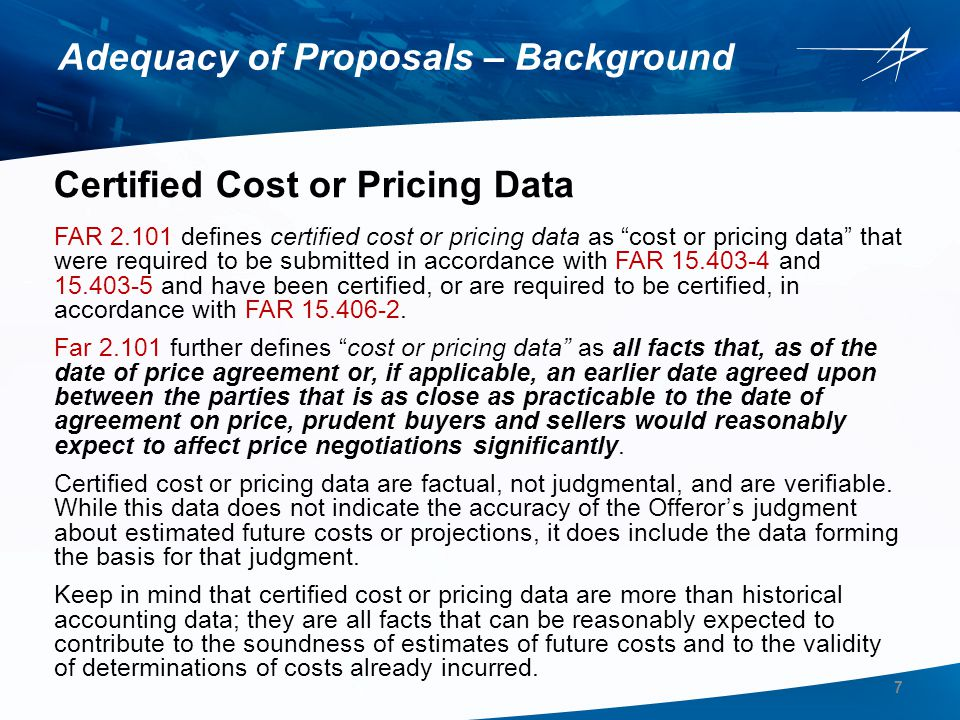 Certified Cost or Pricing Data (cont'd) Some of the most important aspects of certified cost or pricing data are: The data must be information that could reasonably be expected to significantly affect negotiations to qualify as cost or pricing data Certified cost or pricing data must be factual and verifiable Facts forming the basis for Offeror judgments qualify as certified cost or pricing data even though the judgments themselves do not Adequacy of Proposals – Background 8