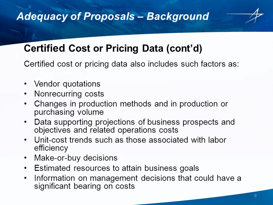 Evaluation of Subcontractor Prices For all subcontracts over the certified cost or pricing data threshold, which is currently $700,000, where the subcontractor is required to submit certified cost or pricing data, the Offeror is responsible for: Conducting a price analysis and a cost analysis Including the results of sub-tier proposal reviews and evaluations as part of the Offeror's certified cost or pricing data submittal For Price and Cost analyses not available at time of proposal submittal, provide a matrix showing: –Planned date of proposal receipt –Planned date of factfind completion –Planned date for price and cost analyses completion and submittal to Lockheed Martin All outstanding Price and Cost Analyses must be submitted in time to support Government audit, typically within 60 days of initial proposal submittal to Lockheed Martin The amount in the Offeror s proposal should always reflect any negotiation reductions, decrements or other adjustments anticipated by the Offeror's sub-tier suppliers.