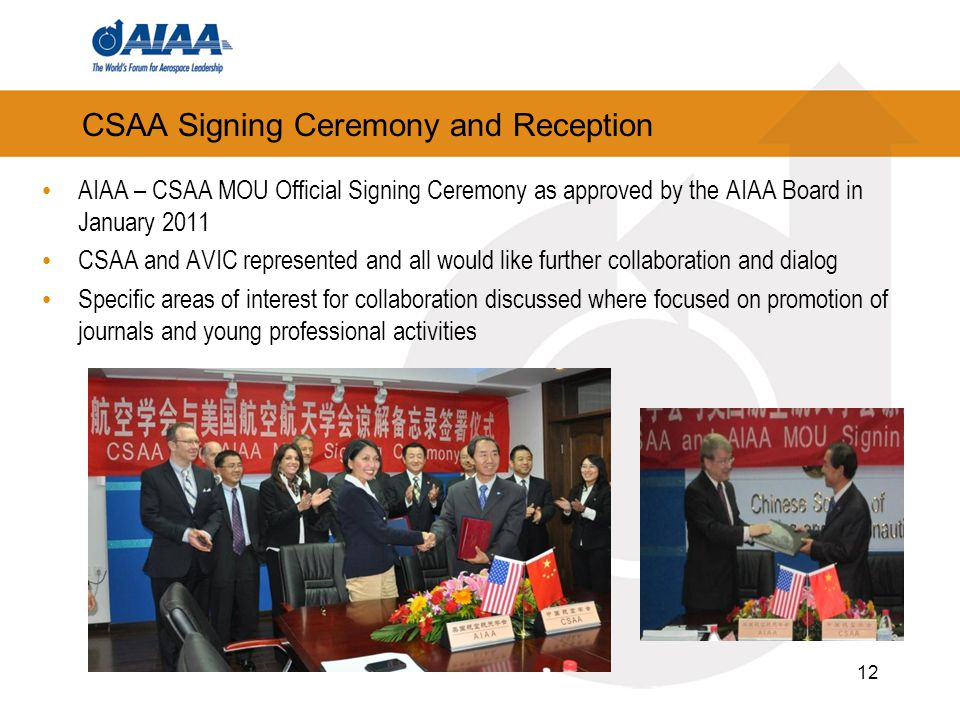CSAA Signing Ceremony and Reception AIAA – CSAA MOU Official Signing Ceremony as approved by the AIAA Board in January 2011 CSAA and AVIC represented and all would like further collaboration and dialog Specific areas of interest for collaboration discussed where focused on promotion of journals and young professional activities 12