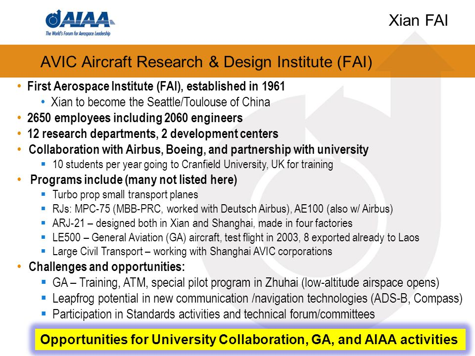 AVIC Aircraft Research & Design Institute (FAI) 15 First Aerospace Institute (FAI), established in 1961 Xian to become the Seattle/Toulouse of China 2650 employees including 2060 engineers 12 research departments, 2 development centers Collaboration with Airbus, Boeing, and partnership with university  10 students per year going to Cranfield University, UK for training Programs include (many not listed here)  Turbo prop small transport planes  RJs: MPC-75 (MBB-PRC, worked with Deutsch Airbus), AE100 (also w/ Airbus)  ARJ-21 – designed both in Xian and Shanghai, made in four factories  LE500 – General Aviation (GA) aircraft, test flight in 2003, 8 exported already to Laos  Large Civil Transport – working with Shanghai AVIC corporations Challenges and opportunities:  GA – Training, ATM, special pilot program in Zhuhai (low-altitude airspace opens)  Leapfrog potential in new communication /navigation technologies (ADS-B, Compass)  Participation in Standards activities and technical forum/committees Opportunities for University Collaboration, GA, and AIAA activities Xian FAI
