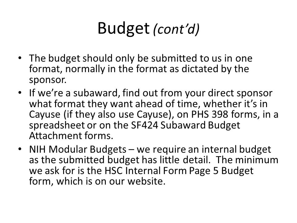 Budget (cont'd) The budget should only be submitted to us in one format, normally in the format as dictated by the sponsor. If we're a subaward, find