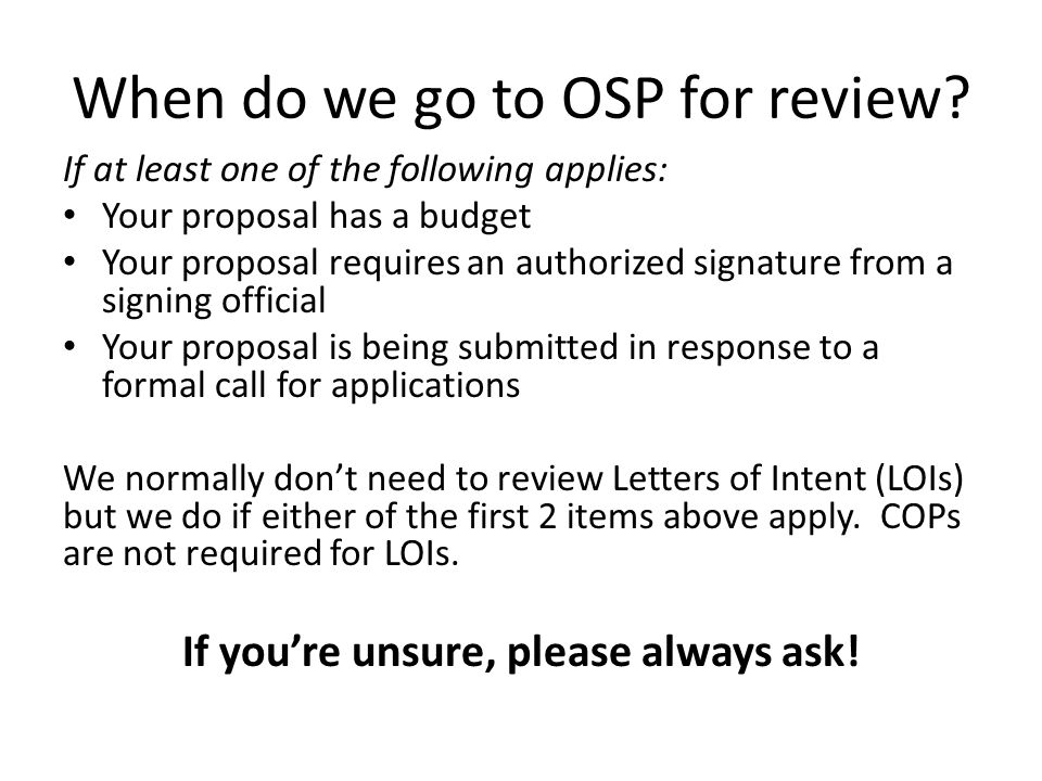 When do we go to OSP for review? If at least one of the following applies: Your proposal has a budget Your proposal requires an authorized signature f