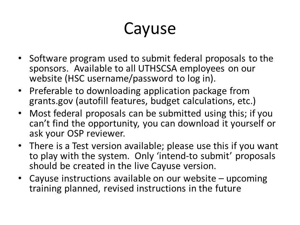 Cayuse Software program used to submit federal proposals to the sponsors. Available to all UTHSCSA employees on our website (HSC username/password to