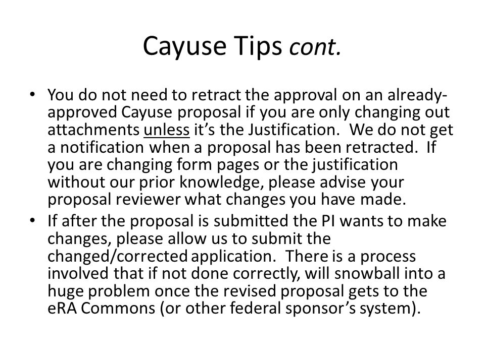 Cayuse Tips cont. You do not need to retract the approval on an already- approved Cayuse proposal if you are only changing out attachments unless it's