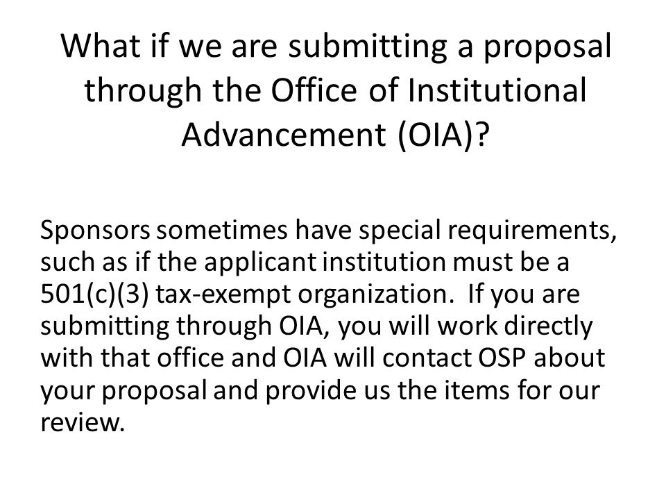 What if we are submitting a proposal through the Office of Institutional Advancement (OIA)? Sponsors sometimes have special requirements, such as if t