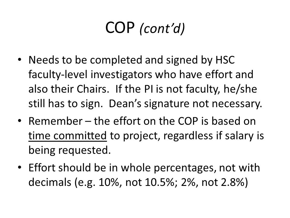 COP (cont'd) Needs to be completed and signed by HSC faculty-level investigators who have effort and also their Chairs. If the PI is not faculty, he/s