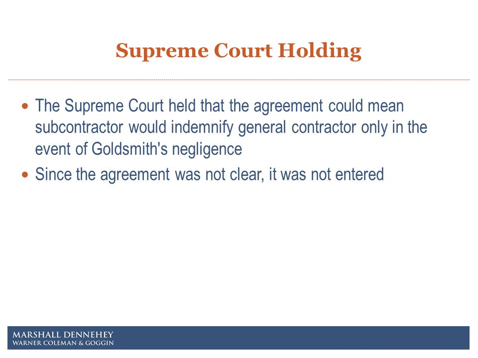 Supreme Court Holding The Supreme Court held that the agreement could mean subcontractor would indemnify general contractor only in the event of Goldsmith s negligence Since the agreement was not clear, it was not entered
