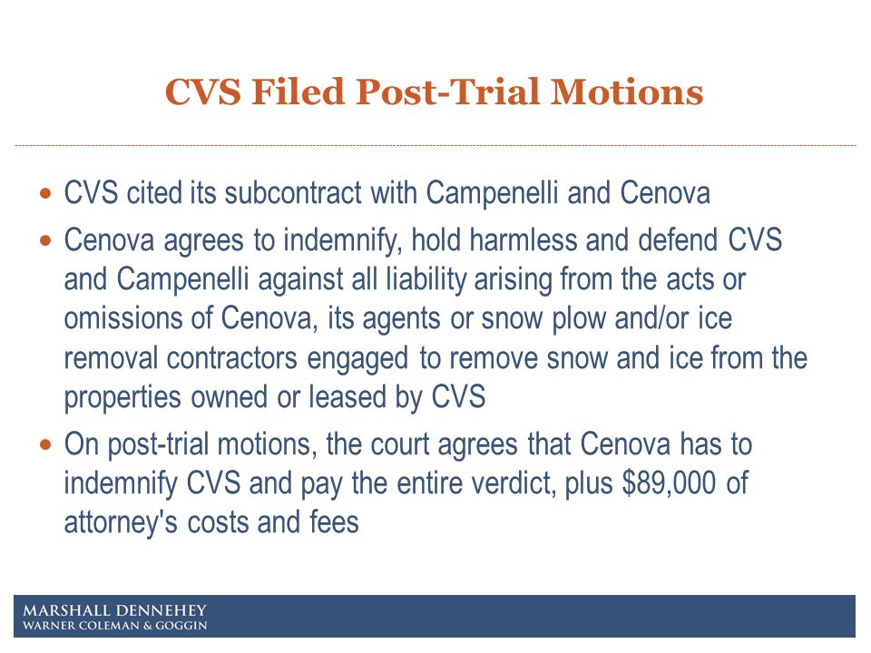 CVS Filed Post-Trial Motions CVS cited its subcontract with Campenelli and Cenova Cenova agrees to indemnify, hold harmless and defend CVS and Campenelli against all liability arising from the acts or omissions of Cenova, its agents or snow plow and/or ice removal contractors engaged to remove snow and ice from the properties owned or leased by CVS On post-trial motions, the court agrees that Cenova has to indemnify CVS and pay the entire verdict, plus $89,000 of attorney s costs and fees