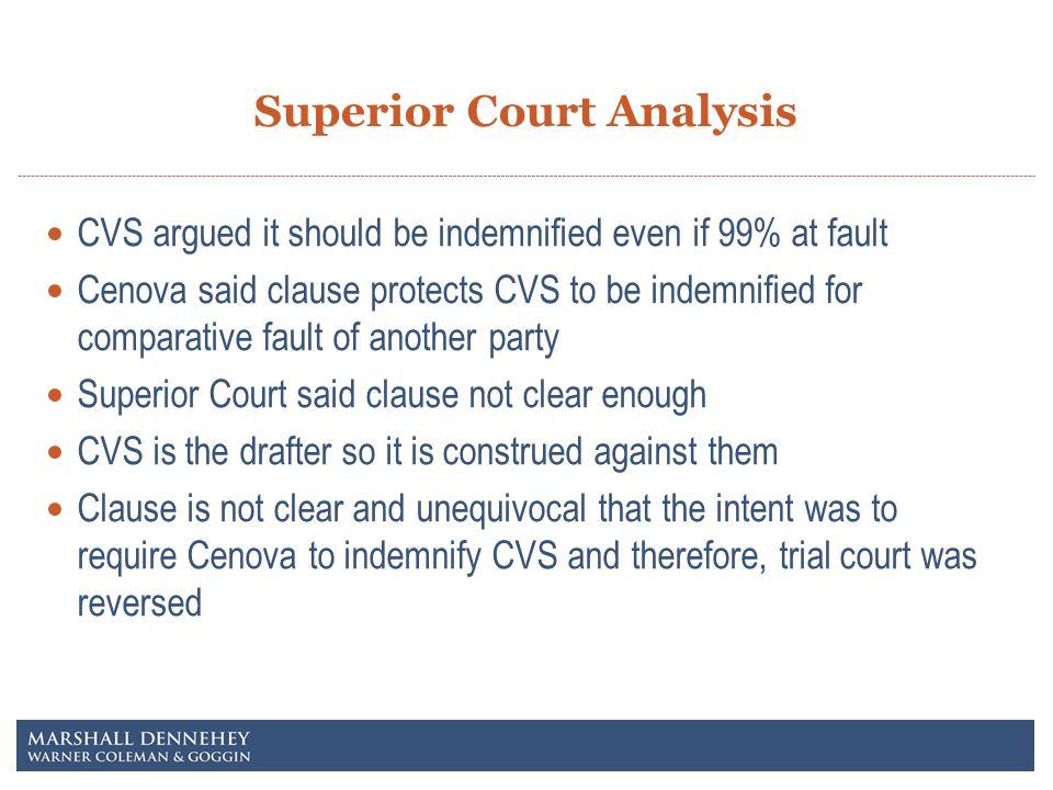 Superior Court Analysis CVS argued it should be indemnified even if 99% at fault Cenova said clause protects CVS to be indemnified for comparative fault of another party Superior Court said clause not clear enough CVS is the drafter so it is construed against them Clause is not clear and unequivocal that the intent was to require Cenova to indemnify CVS and therefore, trial court was reversed