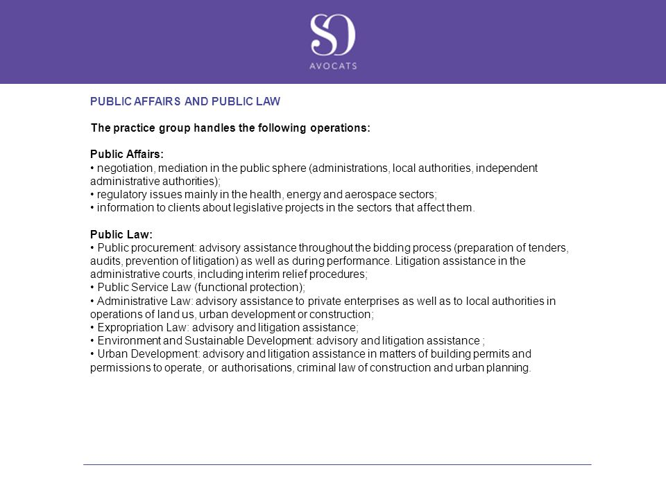 PUBLIC AFFAIRS AND PUBLIC LAW The practice group handles the following operations: Public Affairs: negotiation, mediation in the public sphere (admini