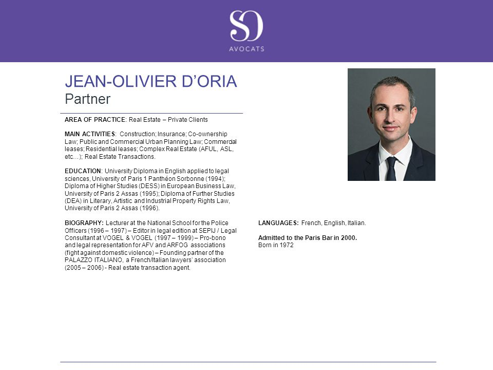 JEAN-OLIVIER D'ORIA Partner AREA OF PRACTICE: Real Estate – Private Clients MAIN ACTIVITIES: Construction; Insurance; Co-ownership Law; Public and Commercial Urban Planning Law; Commercial leases; Residential leases; Complex Real Estate (AFUL, ASL, etc…); Real Estate Transactions.