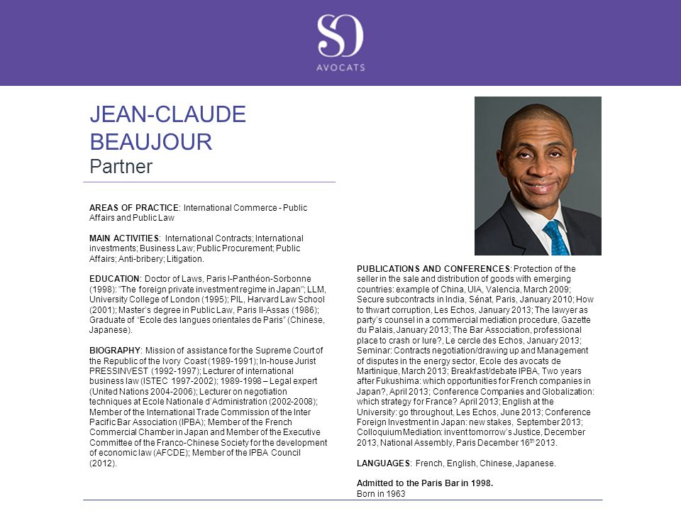 JEAN-CLAUDE BEAUJOUR Partner AREAS OF PRACTICE: International Commerce - Public Affairs and Public Law MAIN ACTIVITIES: International Contracts; International investments; Business Law; Public Procurement; Public Affairs; Anti-bribery; Litigation.