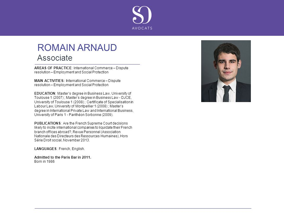 ROMAIN ARNAUD Associate AREAS OF PRACTICE: International Commerce – Dispute resolution – Employment and Social Protection MAIN ACTIVITIES: International Commerce – Dispute resolution – Employment and Social Protection EDUCATION: Master's degree in Business Law, University of Toulouse 1 (2007) ; Master's degree in Business Law - DJCE, University of Toulouse 1 (2008) ; Certificate of Specialisation in Labour Law, University of Montpellier 1 (2008) ; Master's degree in International Private Law and International Business, University of Paris 1 - Panthéon Sorbonne (2009).