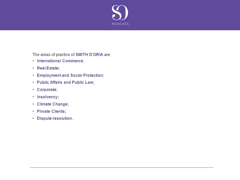 The areas of practice of SMITH D'ORIA are: International Commerce; Real Estate; Employment and Social Protection; Public Affairs and Public Law; Corporate; Insolvency; Climate Change; Private Clients; Dispute resolution.