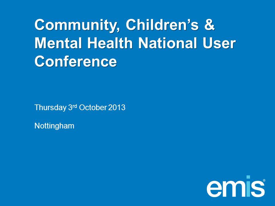 Community, Children's & Mental Health National User Conference Thursday 3 rd October 2013 Nottingham