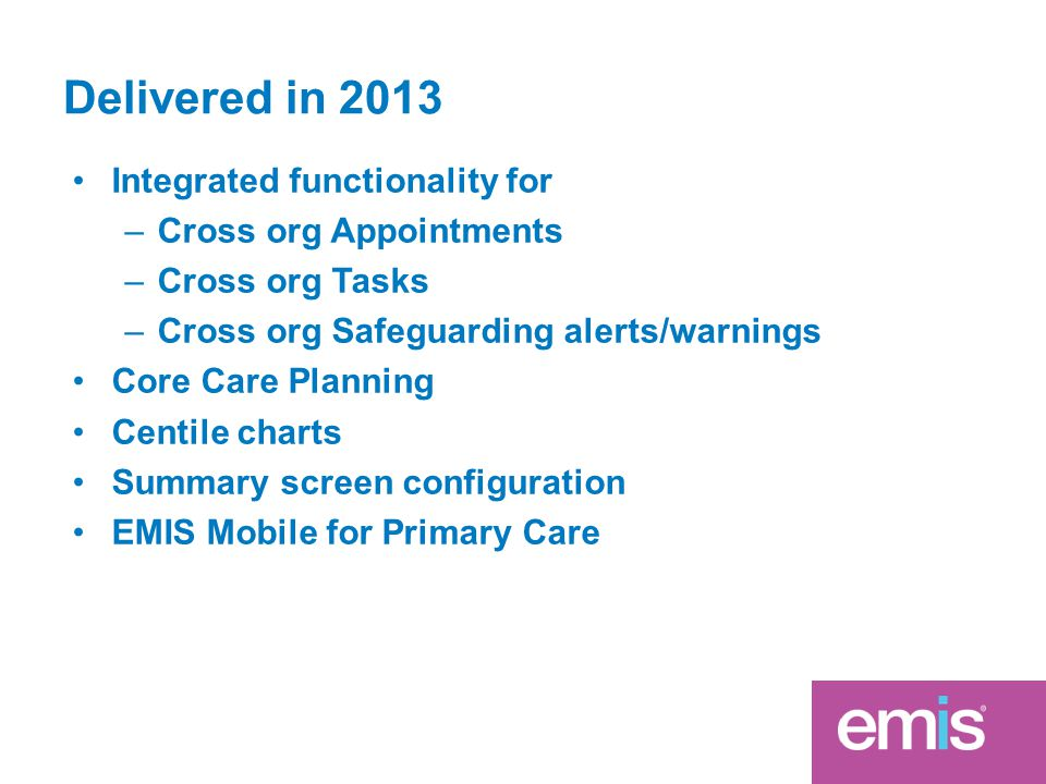 Delivered in 2013 Integrated functionality for –Cross org Appointments –Cross org Tasks –Cross org Safeguarding alerts/warnings Core Care Planning Centile charts Summary screen configuration EMIS Mobile for Primary Care