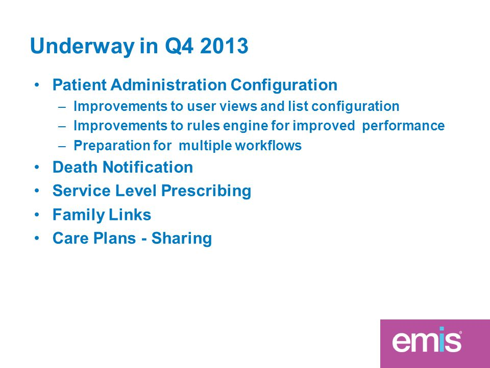 Underway in Q4 2013 Patient Administration Configuration –Improvements to user views and list configuration –Improvements to rules engine for improved performance –Preparation for multiple workflows Death Notification Service Level Prescribing Family Links Care Plans - Sharing