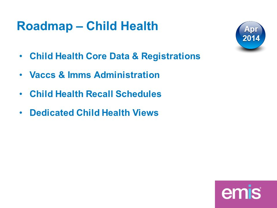 Roadmap – Child Health Child Health Core Data & Registrations Vaccs & Imms Administration Child Health Recall Schedules Dedicated Child Health Views Apr2014