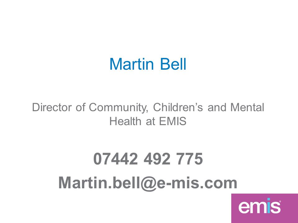 Martin Bell Director of Community, Children's and Mental Health at EMIS 07442 492 775 Martin.bell@e-mis.com